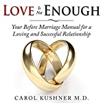 Love Is Not Enough: Your Before Marriage Manual for a Loving and Successful Relationship | Carol Kushner