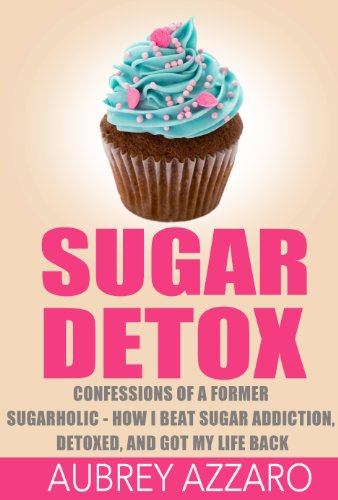 SUGAR DETOX: Confessions of a Former Sugarholic - How I Beat my Sugar Addiction, Detoxed, and got my Life Back (Sugar Detox,Sugar Addiction, Sugar Free Book 1)