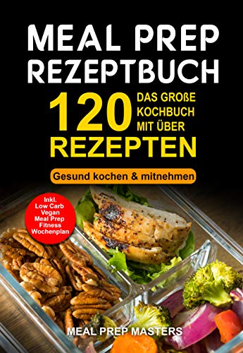 Meal Prep Rezeptbuch: Das große Kochbuch mit über 120 leckeren Rezepten - Gesund kochen & mitnehmen - Lunch to Go für die Lunchbox & Essensbox Inkl. Low ... Vegan Rezepte, Wochenplan (German Edition) (Große, Runde Gläser)