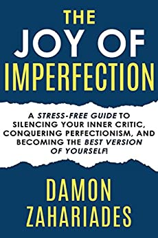 The Joy Of Imperfection: A Stress-Free Guide To Silencing Your Inner Critic, Conquering Perfectionism, and Becoming The Best Version Of Yourself! by [Zahariades, Damon]