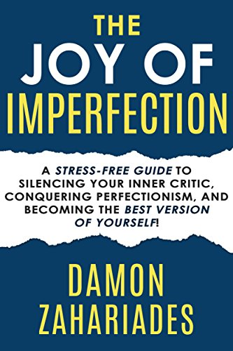 The Joy Of Imperfection: A Stress-Free Guide To Silencing Your Inner Critic, Conquering Perfectionism, and Becoming The Best Version Of Yourself! cover