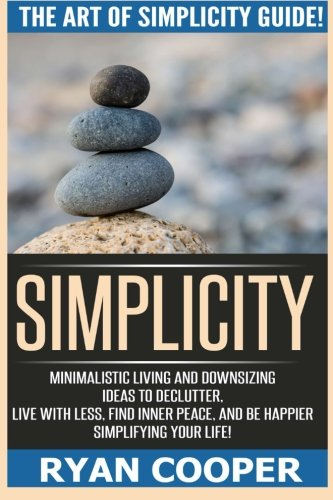 Simplicity: The Art Of Simplicity Guide! Minimalist Living And Downsizing Ideas To Declutter, Live With Less, Find Inner Peace, And Be Happier Simplifying Your Life!