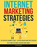 Internet Marketing Strategies: The Definitive Beginner's Guide - 10 Proven Online Marketing Strategies To Get More Customers And Make More Money