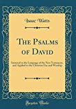 The Psalms of David: Imitated in the Language of the New Testament, and Applied to the Christian Use and Worship (Classic Reprint)