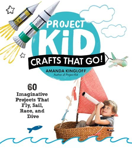 Project Kid: Crafts That Go!: 60 Imaginative Projects That Fly, Sail, Race, and Dive PDF