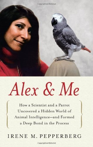 Alex & Me: How a Scientist and a Parrot Uncovered a Hidden World of Animal Intelligence--and Formed a Deep Bond in the Process 1st (first) Edition by Pepperberg, Irene M. (2008)