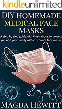 DIY Homemade Medical Face Masks: A Step by Step Guide with Illustrations to Protect You and Your Family with Custom Fit Face Masks
