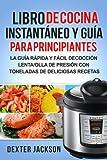 Libro de Cocina Instantaneo y Guia para Principiantes (Spanish Edition): La Guia Rapida y facil de la olla a presion con toneladas de deliciosas recetas