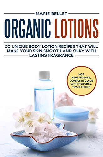 Organic Lotions: 50 Unique Body Lotion Recipes That Will Make Your Skin Smooth and Silky With Lasting Fragrance by [Bellet, Marie]