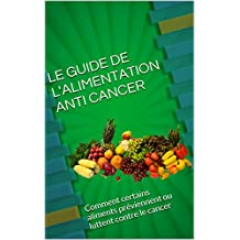 LE GUIDE DE L'ALIMENTATION ANTI CANCER: Comment certains aliments préviennent ou luttent contre le cancer (French Edition)
