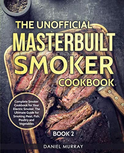 (The Unofficial Masterbuilt Smoker Cookbook: Complete Smoker Cookbook for Your Electric Smoker, The Ultimate Guide for Smoking Meat, Fish, Poultry and Vegetables: Book 2)