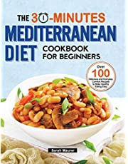 The 30-Minutes Mediterranean Diet Cookbook for Beginners: Over 100 Delicious and Everyday Comfort Recipes to Make Healthy Eating Easy
