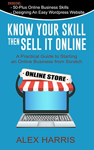 Know Your Skill, Then Sell it Online: A Practical Guide to Starting an Online Business from Scratch