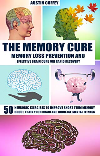 The Memory Cure: Memory Loss Prevention And Effective Brain Cure For Rapid Recovery: 50 Neurobic Exercises To Improve Short Term Memory, Boost, Train Your Brain And Increase Mental Fitness by Austin Coffey