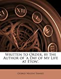 Written to Order, by the Author of 'A Day of My Life at Eton', George Nugent Bankes, 1146690398