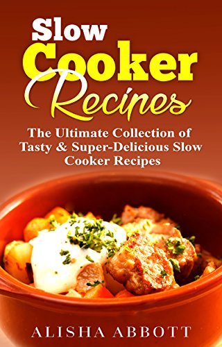 Slow Cooker: The Ultimate Collection of Tasty & Super-Delicious Slow Cooker Recipes