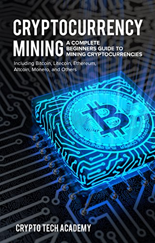 Cryptocurrency Mining: A Complete Beginners Guide to Mining Cryptocurrencies, Including Bitcoin, Litecoin, Ethereum, Altcoin, Monero, and Others (Best Hardware For Mining Litecoin)