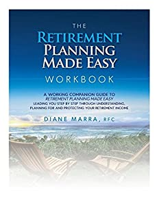 The Retirement Planning Made Easy Workbook: a working companion guide to RETIREMENT PLANNING MADE EASY leading you step by step through understanding, ... for and protecting your retirement income from Diane Marra
