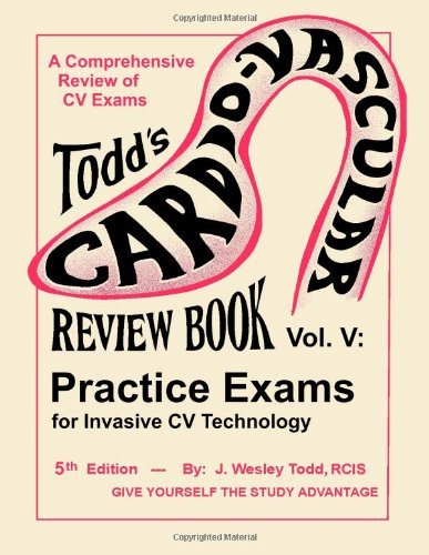 Todd's Cardiovascular Review Book Volume 5: Practice Exams for Invasive CV Technology (Todd's Cardiovascular Review Books)