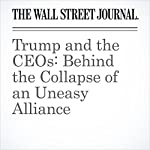 Trump and the CEOs: Behind the Collapse of an Uneasy Alliance | Vanessa Fuhrmans,Joann S. Lublin,Emily Glazer