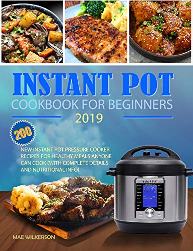 Instant Pot Cookbook for Beginners 2019: New Instant Pot Pressure Cooker Recipes for Healthy Meals Anyone Can Cook (Complete Details and Nutritional Info) by Mae Wilkerson