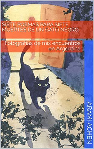 Siete poemas para siete muertes de un gato negro: Fotografías de mis encuentros en Argentina