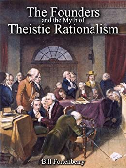 The Founders and the Myth of Theistic Rationalism by [Fortenberry, Bill]