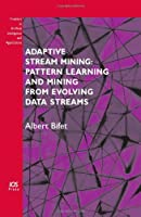 Adaptive Stream Mining: Pattern Learning and Mining from Evolving Data Streams Front Cover
