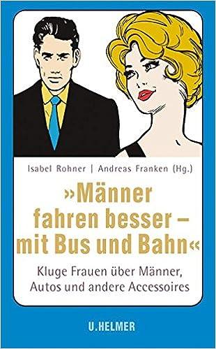 Männer fahren besser - mit Bus und Bahn: Kluge Frauen über Männer, Autos und andere Accessoires