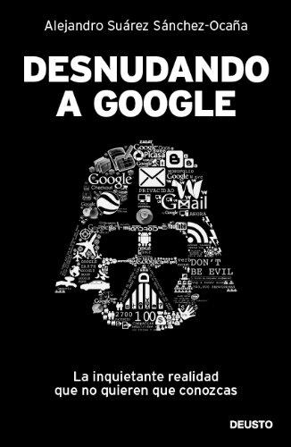 Desnudando a Google: La inquietante realidad que no quieren que conozcas Tapa blanda – 24 ene 2012 Deusto 8423428621 JP027241 Business innovation