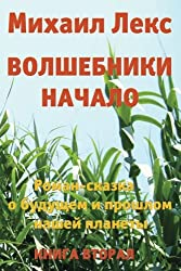 Volshebniki. Nachalo. Kniga 2 [Wizards. Beginning. Book 2]  (Russian Edition).: Roman-Skazka o budushhem i proshlom nashey planety [ Novel-Fairytale about the future and the past of our planet]