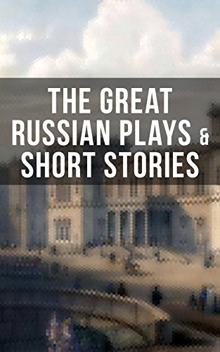 THE GREAT RUSSIAN PLAYS & SHORT STORIES: An All Time Favorite Collection from the Renowned Russian dramatists and Writers (Including Essays and Lectures on Russian Novelists)