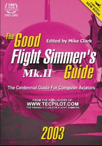 Good Flight Simmers Guide MK.II - 2003: The Centennial Guide for Computer Aviators: The Centennial Guide for PC Aviators Mike Clark