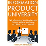 Information Product University: Sell Information Teaching Products Through Affiliate Marketing or Online Course...