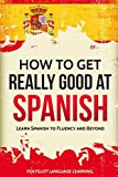 How to Get Really Good at Spanish: Learn Spanish to Fluency and Beyond Review