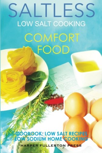 Low Salt Cooking: Salt-Less Comfort Food. Low salt recipes, low sodium cookbook (Saltless Low Salt Recipes,Low Sodium Cooking) (Volume 1) by Harper Fullerton