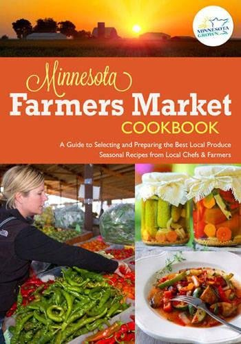 The Minnesota Farmers Market Cookbook: A Guide to Selecting and Preparing the Best Local Produce with Seasonal Recipes from Local Chefs and - Minnesota Minneapolis Downtown