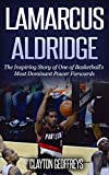 LaMarcus Aldridge: The Inspiring Story of One of Basketball's Most Dominant Power Forwards (Basketball Biography Books)