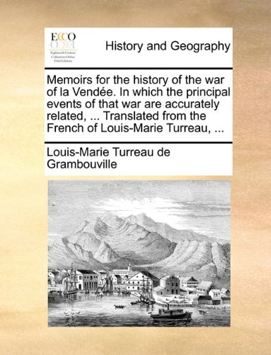 Memoirs for the history of the war of la Vendée. In which the principal events of that war are accurately related, ... Translated from the French of Louis-Marie Turreau, ...