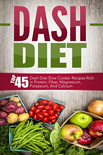 Dash Diet: Top 45 Dash Diet Slow Cooker Recipes Rich in Protein, Fiber, Magnesium, Potassium, And Calcium (Dash Diet, Dash Diet Slow Cooker, Dash Diet ... Slow Cooker Recipes, Dash Diet Cookbook) by David Richards