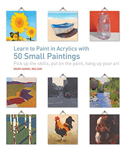 Learn to Paint in Acrylics with 50 Small Paintings: Pick up the skills * Put on the paint * Hang up your art (Board Flowers Painting)