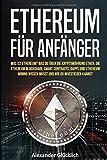 ETHEREUM FÜR ANFÄNGER: Was ist Ethereum? Was du über die Kryptowährung Ether, die Ethereum Blockchain, Smart Contracts, Dapps und Ethereum Mining ... (Kryptowährungen einfach erklärt, Band 3)