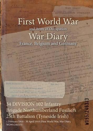 34 Division 102 Infantry Brigade Northumberland Fusiliers 25th Battalion (Tyneside Irish): 1 February 1918 - 30 April 1919 (First World War, War Diary, Wo95/2463/3) PDF ePub fb2 book
