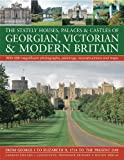 The Stately Houses, Palaces & Castles of Georgian, Victorian and Modern Britain: A sumptuous history and architectural guide to the grand country ... and maps From George I to Elizabeth