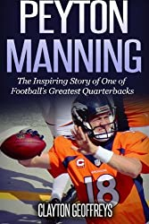 Peyton Manning: The Inspiring Story of One of Football's Greatest Quarterbacks (Football Biography Books)