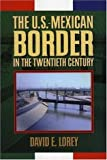 The U.S.-Mexican Border in the Twentieth Century (Latin American Silhouettes), David E. Lorey, 0842027556