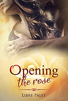 Opening the Rose (Calyx series Book 2) by [Paley, Libre]