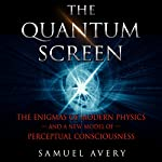 The Quantum Screen: The Enigmas of Modern Physics and a New Model of Perceptual Consciousness | Samuel Avery