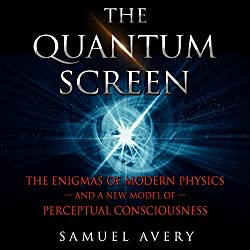 The Quantum Screen: The Enigmas of Modern Physics and a New Model of Perceptual Consciousness
