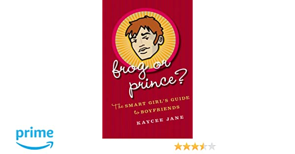 Frog or Prince? The Smart Girls Guide to Boyfriends